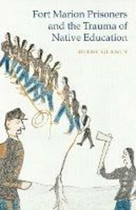 Fort Marion Prisoners and the Trauma of Native Education - Diane Glancy - cover