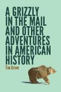 A Grizzly in the Mail and Other Adventures in American History - Tim Grove - cover