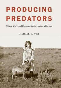 Producing Predators: Wolves, Work, and Conquest in the Northern Rockies - Michael D. Wise - cover
