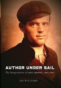 Author Under Sail: The Imagination of Jack London, 1893-1902 - Jay Williams,James Williams - cover