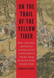 On the Trail of the Yellow Tiger: War, Trauma, and Social Dislocation in Southwest China during the Ming-Qing Transition - Kenneth M. Swope - cover