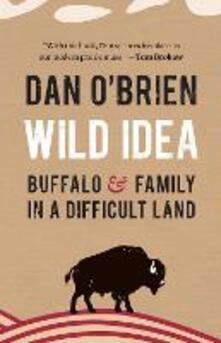 Wild Idea: Buffalo and Family in a Difficult Land - Dan O'Brien - cover