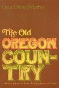 The Old Oregon Country: A History of Frontier Trade, Transportation and Travel - Oscar Osburn Winther - cover