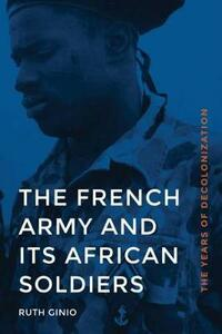 The French Army and Its African Soldiers: The Years of Decolonization - Ruth Ginio - cover