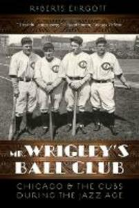 Mr. Wrigley's Ball Club: Chicago and the Cubs during the Jazz Age - Roberts Ehrgott - cover