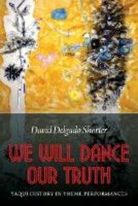 We Will Dance Our Truth: Yaqui History in Yoeme Performances - David Delgado Shorter - cover