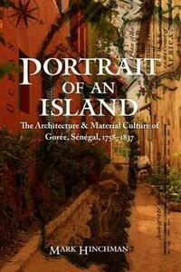 Portrait of an Island: The Architecture and Material Culture of Goree, Senegal, 1758-1837 - Mark Hinchman - cover
