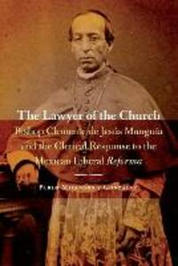 The Lawyer of the Church: Bishop Clemente de Jesus Munguia and the Clerical Response to the Mexican Liberal Reforma - Pablo Mijangos Y. Gonzalez - cover