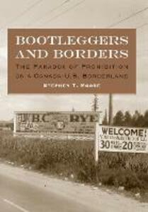 Bootleggers and Borders: The Paradox of Prohibition on a Canada-U.S. Borderland - Stephen T. Moore - cover
