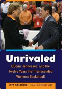 Unrivaled: UConn, Tennessee, and the Twelve Years that Transcended Women's Basketball - Jeff Goldberg - cover