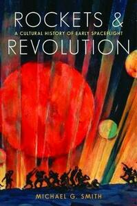 Rockets and Revolution: A Cultural History of Early Spaceflight - Michael G. Smith - cover
