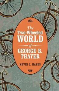 The Two-Wheeled World of George B. Thayer - Kevin J. Hayes - cover