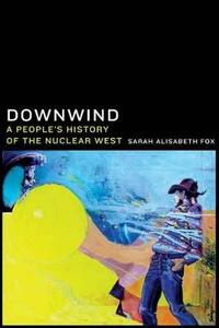 Downwind: A People's History of the Nuclear West - Sarah Alisabeth Fox - cover