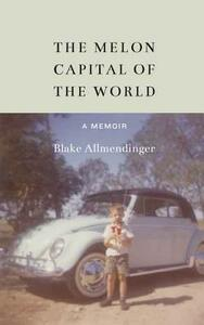The Melon Capital of the World: A Memoir - Blake Allmendinger - cover