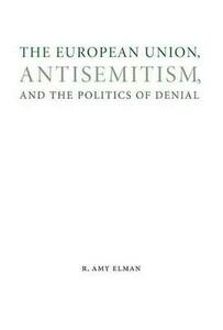 The European Union, Antisemitism, and the Politics of Denial - R. Amy Elman - cover