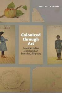 Colonized through Art: American Indian Schools and Art Education, 1889-1915 - Marinella Lentis - cover