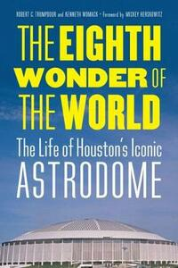 The Eighth Wonder of the World: The Life of Houston's Iconic Astrodome - Robert C. Trumpbour,Kenneth Womack - cover