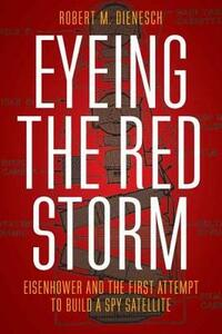 Eyeing the Red Storm: Eisenhower and the First Attempt to Build a Spy Satellite - Robert M. Dienesch - cover