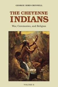The Cheyenne Indians, Volume 2: War, Ceremonies, and Religion - George Bird Grinnell - cover