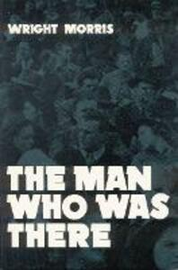 The Man Who was There - Wright Morris - cover