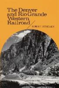 The Denver and Rio Grande Western Railroad: Rebel of the Rockies - Robert G. Athearn - cover