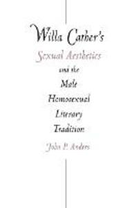 Willa Cather's Sexual Aesthetics and the Male Homosexual Literary Tradition - John P. Anders - cover