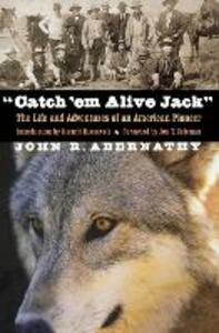 """""""Catch 'em Alive Jack"""": The Life and Adventures of an American Pioneer - John R. Abernathy - cover"""