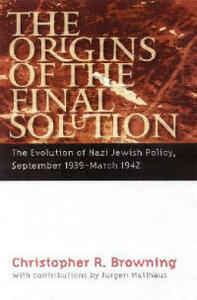 The Origins of the Final Solution: The Evolution of Nazi Jewish Policy, September 1939-March 1942 - Christopher R. Browning - cover