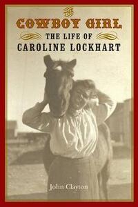 The Cowboy Girl: The Life of Caroline Lockhart - John Clayton - cover