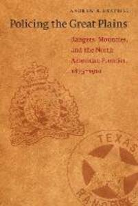 Policing the Great Plains: Rangers, Mounties, and the North American Frontier, 1875-1910 - Andrew R. Graybill - cover