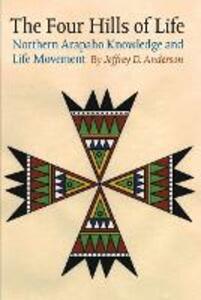 The Four Hills of Life: Northern Arapaho Knowledge and Life Movement - Jeffrey D. Anderson - cover