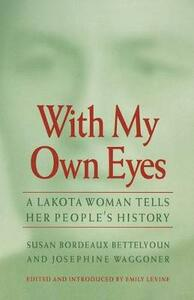 With My Own Eyes: A Lakota Woman Tells Her People's History - Susan Bordeaux Bettelyoun,Josephine Waggoner - cover