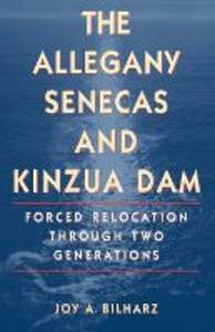 The Allegany Senecas and Kinzua Dam: Forced Relocation through Two Generations - Joy Ann Bilharz - cover