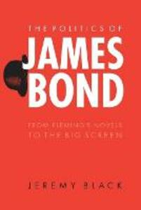 The Politics of James Bond: From Fleming's Novels to the Big Screen - Jeremy Black - cover