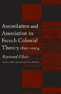 Assimilation and Association in French Colonial Theory, 1890-1914 - Raymond F. Betts - cover