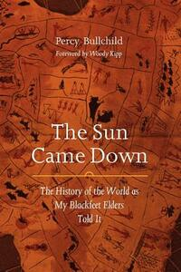 The Sun Came Down: The History of the World as My Blackfeet Elders Told It - Percy Bullchild - cover