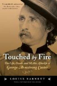 Touched by Fire: The Life, Death, and Mythic Afterlife of George Armstrong Custer - Louise Barnett - cover