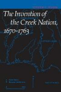The Invention of the Creek Nation, 1670-1763 - Steven C. Hahn - cover