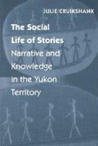 The Social Life of Stories: Narrative and Knowledge in the Yukon Territory - Julie Cruikshank - cover