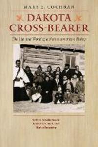 Dakota Cross-Bearer: The Life and World of a Native American Bishop - Mary E. Cochran - cover