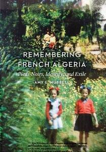Remembering French Algeria: Pieds-Noirs, Identity, and Exile - Amy L. Hubbell - cover