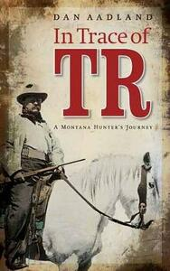 In Trace of TR: A Montana Hunter's Journey - Dan Aadland - cover