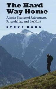 The Hard Way Home: Alaska Stories of Adventure, Friendship, and the Hunt - Steve Kahn - cover
