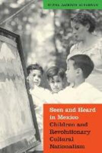 Seen and Heard in Mexico: Children and Revolutionary Cultural Nationalism - Elena  Jackson Albarran - cover