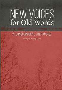 New Voices for Old Words: Algonquian Oral Literatures - cover