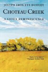 Choteau Creek: A Sioux Reminiscence - Joseph Iron Eye Dudley - cover
