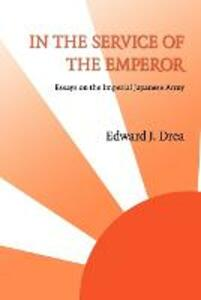 In the Service of the Emperor: Essays on the Imperial Japanese Army - Edward J. Drea - cover
