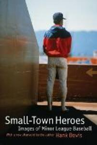Small-Town Heroes: Images of Minor League Baseball - Hank Davis - cover