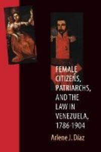 Female Citizens, Patriarchs, and the Law in Venezuela, 1786-1904 - Arlene J. Diaz - cover