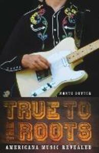 True to the Roots: Americana Music Revealed - Monte Dutton - cover